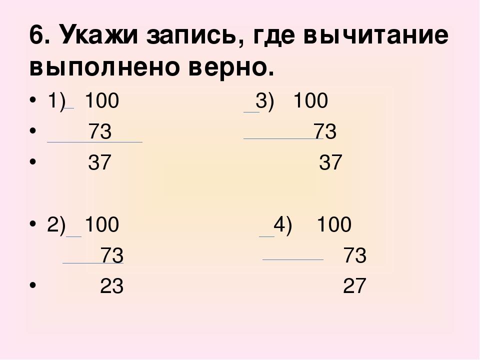 6. Укажи запись, где вычитание выполнено верно. 1) 100 3) 100 73 73 37 37 2)...