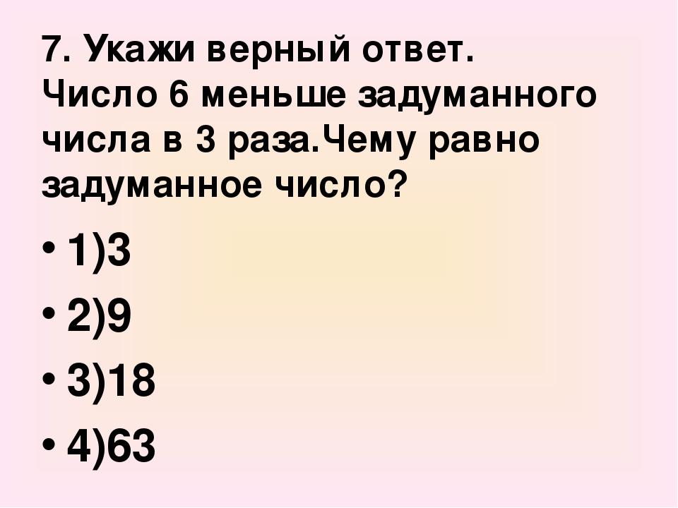 7. Укажи верный ответ. Число 6 меньше задуманного числа в 3 раза.Чему равно з...