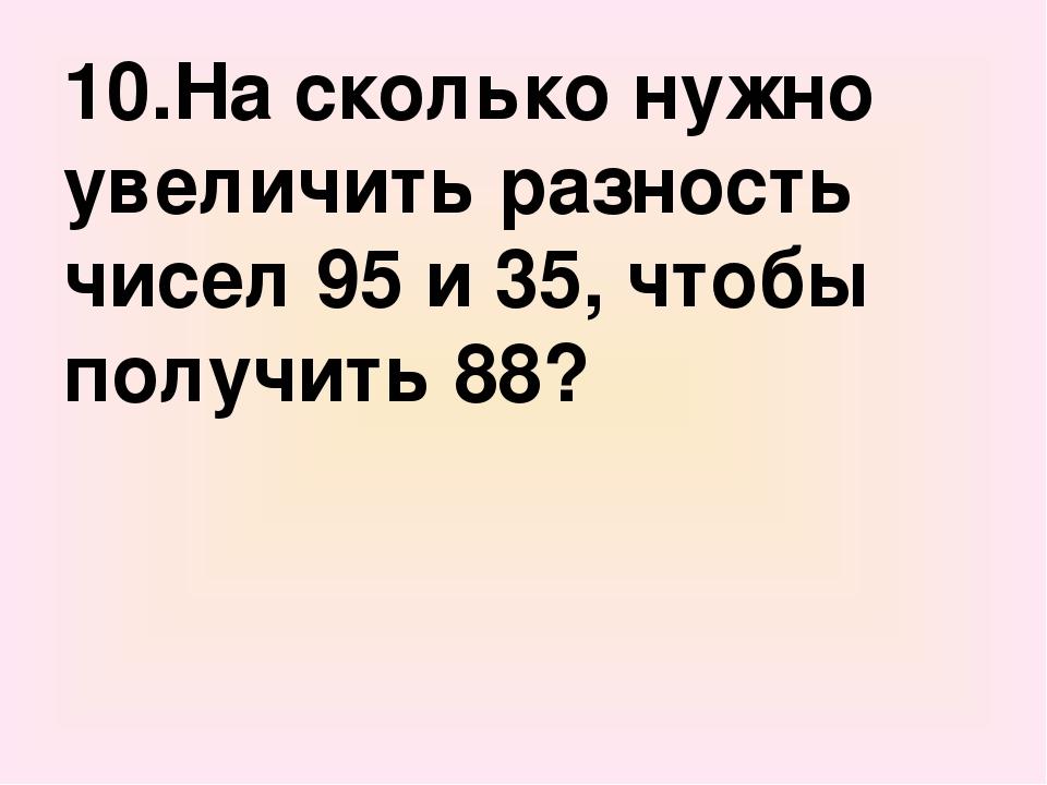 10.На сколько нужно увеличить разность чисел 95 и 35, чтобы получить 88?