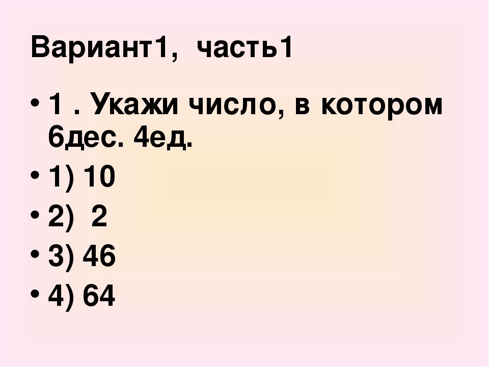Вариант1, часть1 1 . Укажи число, в котором 6дес. 4ед. 1) 10 2) 2 3) 46 4) 64
