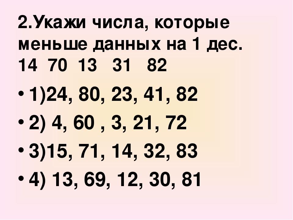 2.Укажи числа, которые меньше данных на 1 дес. 14 70 13 31 82 1)24, 80, 23, 4...