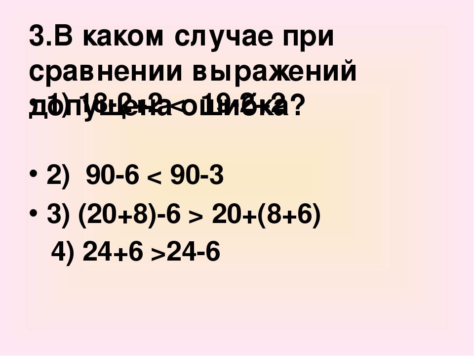 3.В каком случае при сравнении выражений допущена ошибка? 1) 18-2+2 < 19-2+2...