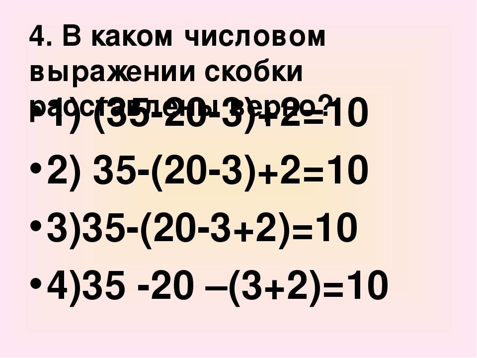 4. В каком числовом выражении скобки расставлены верно? 1) (35-20-3)+2=10 2)...