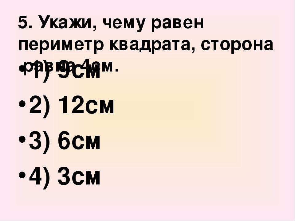 5. Укажи, чему равен периметр квадрата, сторона равна 4см. 1) 9см 2) 12см 3)...