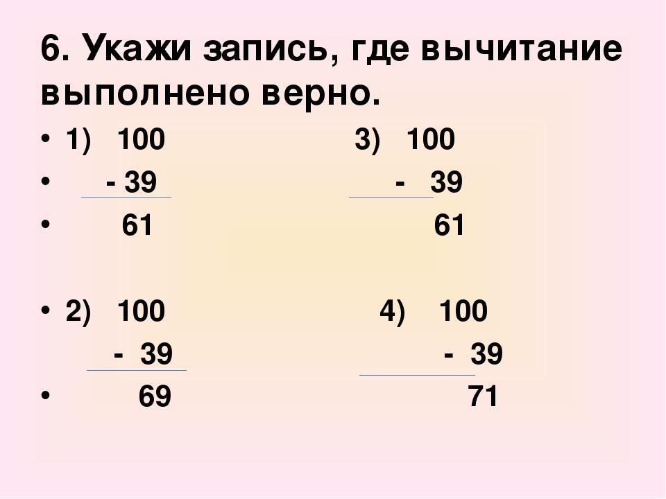 6. Укажи запись, где вычитание выполнено верно. 1) 100 3) 100 - 39 - 39 61 61...