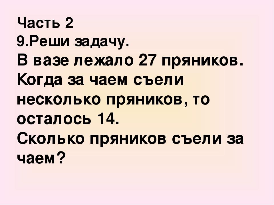 Часть 2 9.Реши задачу. В вазе лежало 27 пряников. Когда за чаем съели несколь...