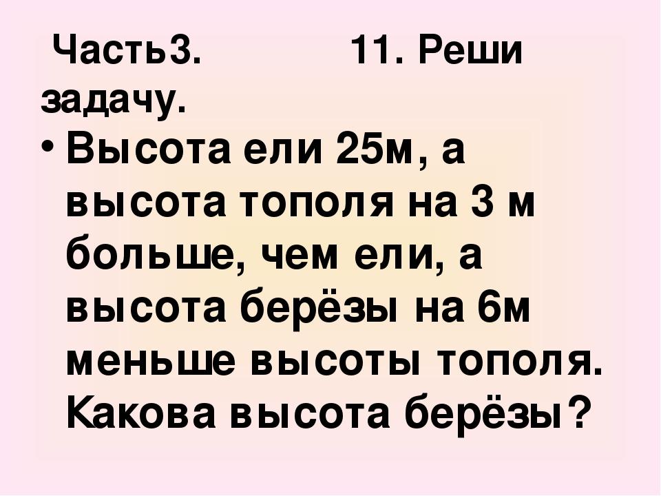 Часть3. 11. Реши задачу. Высота ели 25м, а высота тополя на 3 м больше, чем е...