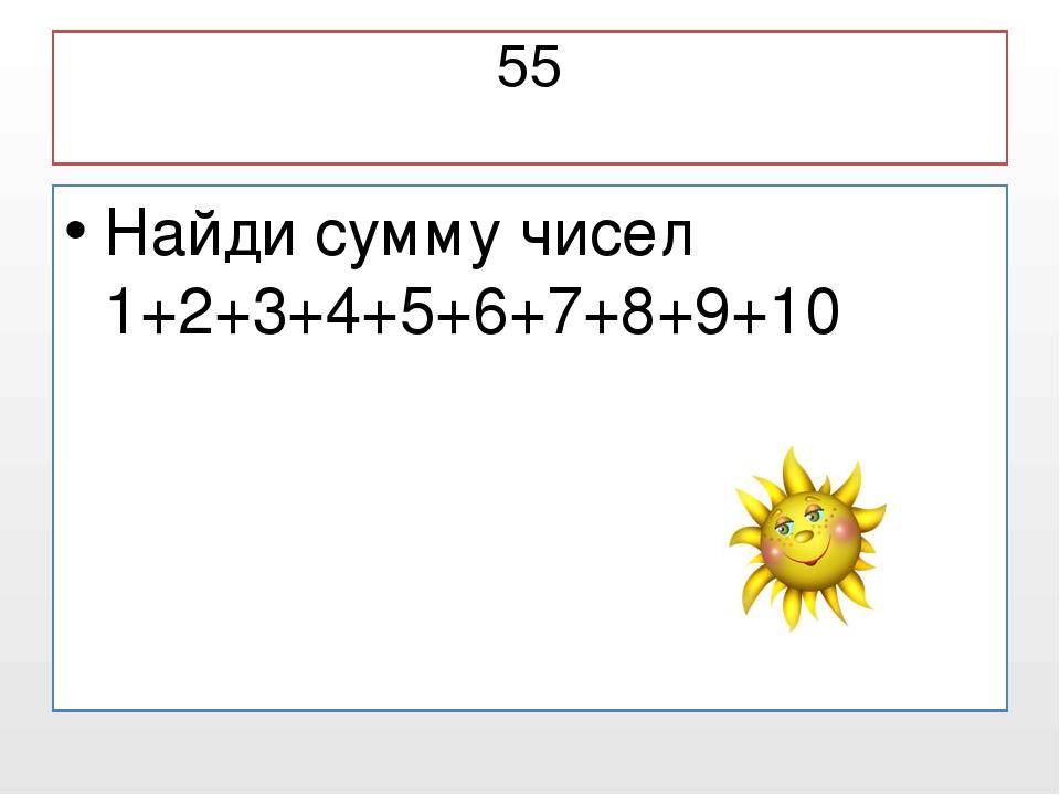 55 Найди сумму чисел 1+2+3+4+5+6+7+8+9+10