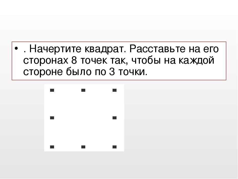 . Начертите квадрат. Расставьте на его сторонах 8 точек так, чтобы на каждой...