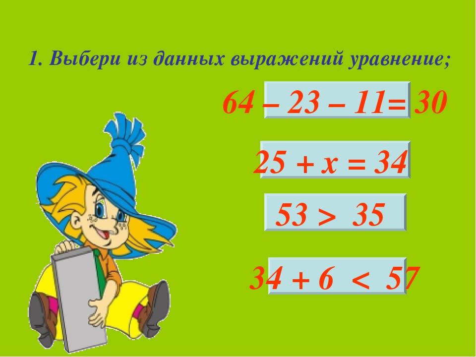 1. Выбери из данных выражений уравнение; 64 – 23 – 11= 30 25 + х = 34 53 > 35...