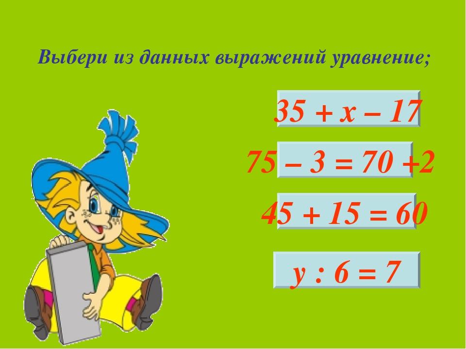 Выбери из данных выражений уравнение; 35 + х – 17 у : 6 = 7 45 + 15 = 60 75 –...