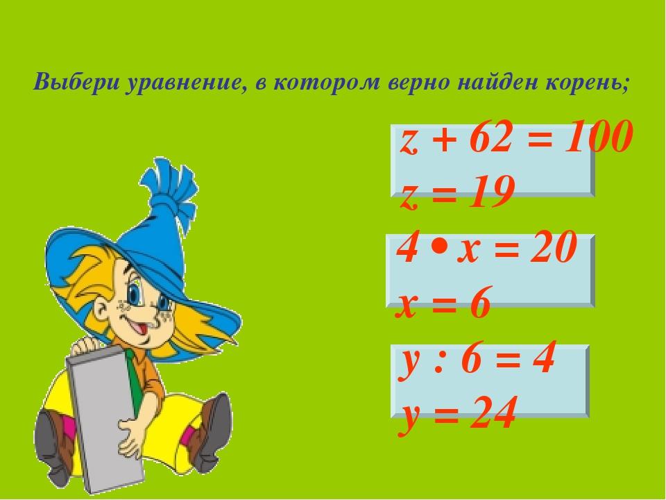 Выбери уравнение, в котором верно найден корень; z + 62 = 100 z = 19 4 • х =...