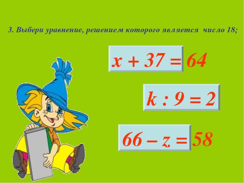 3. Выбери уравнение, решением которого является число 18; х + 37 = 64 k : 9 =...