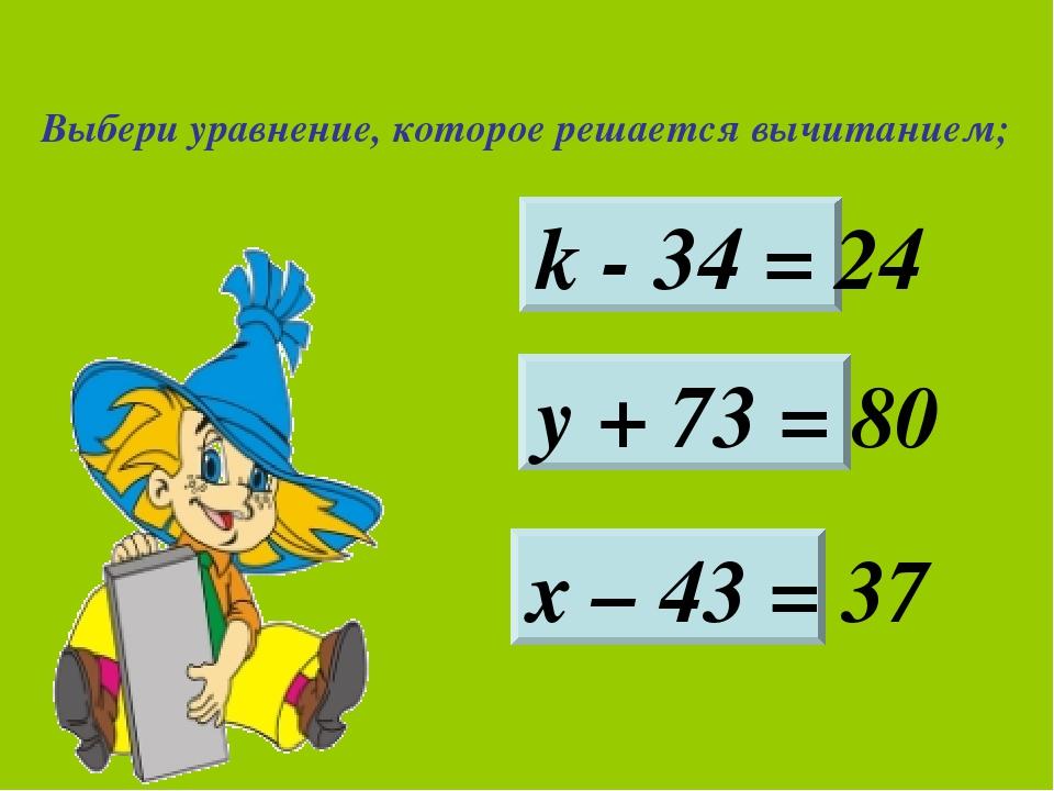 Выбери уравнение, которое решается вычитанием; k - 34 = 24 у + 73 = 80 х – 43...
