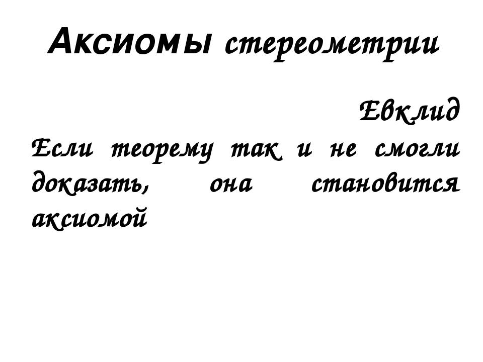 Аксиомы стереометрии Евклид Если теорему так и не смогли доказать, она станов...