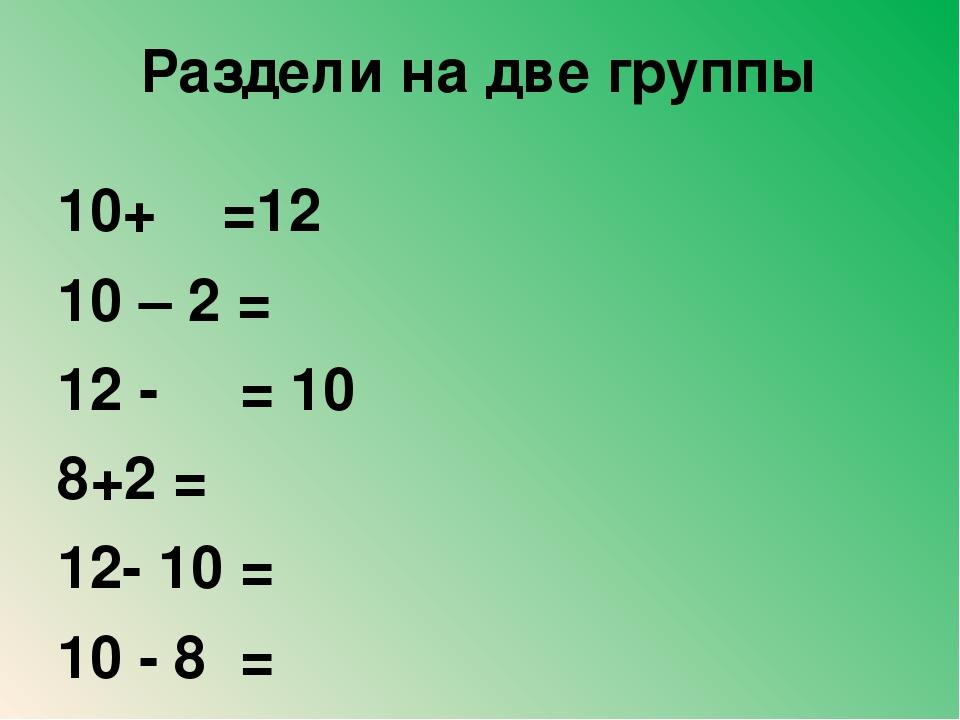 Раздели на две группы 10+ =12 10 – 2 = 12 - = 10 8+2 = 12- 10 = 10 - 8 =