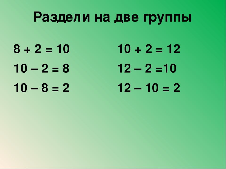 Раздели на две группы 8 + 2 = 10 10 – 2 = 8 10 – 8 = 2 10 + 2 = 12 12 – 2 =10...