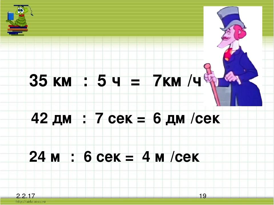 35 км : 5 ч = 7км /ч 42 дм : 7 сек = 6 дм /сек 24 м : 6 сек = 4 м /сек