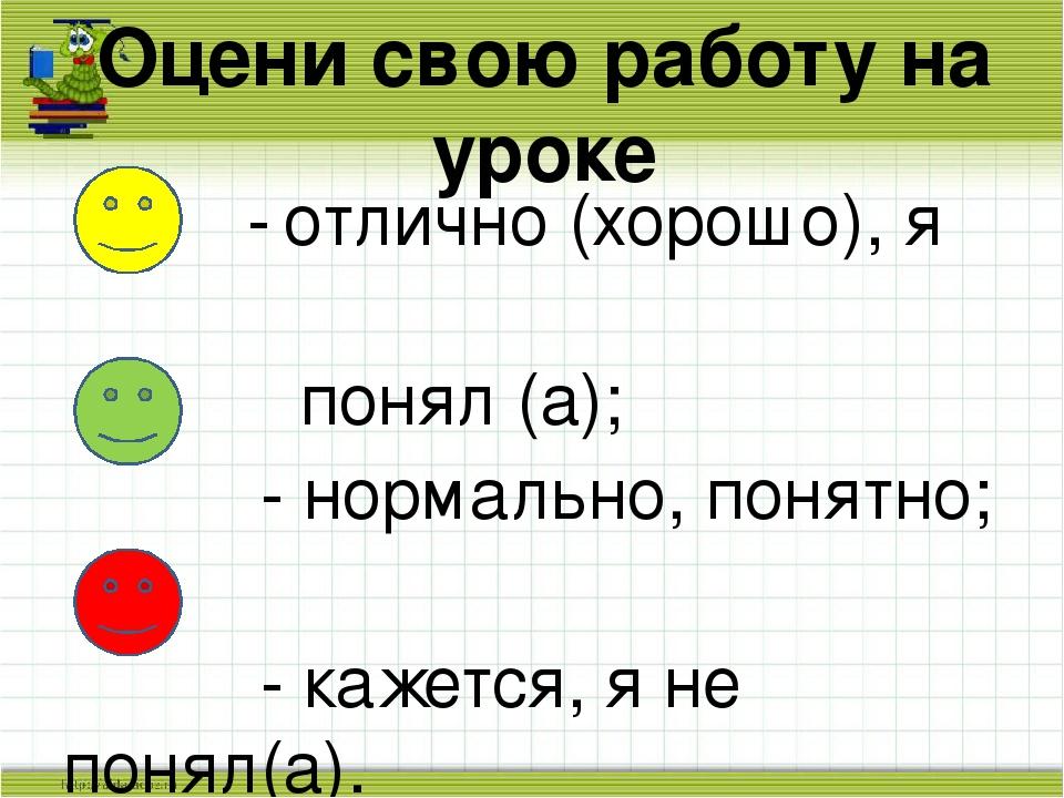 Оцени свою работу на уроке - отлично (хорошо), я понял (а); - нормально, поня...