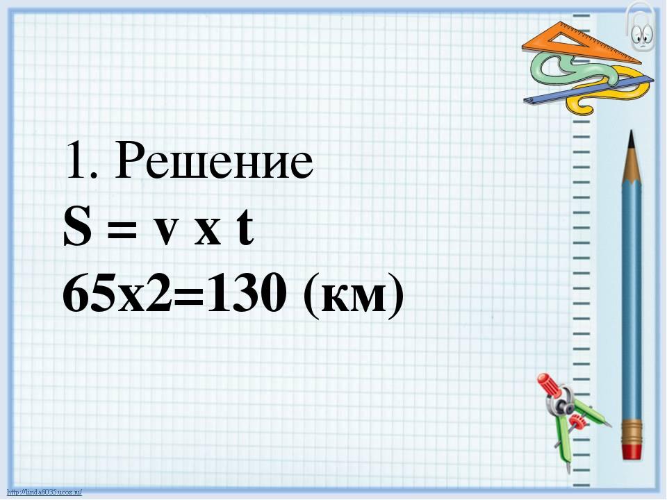 1. Решение S = v х t 65х2=130 (км)