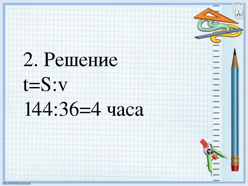 2. Решение t=S:v 144:36=4 часа