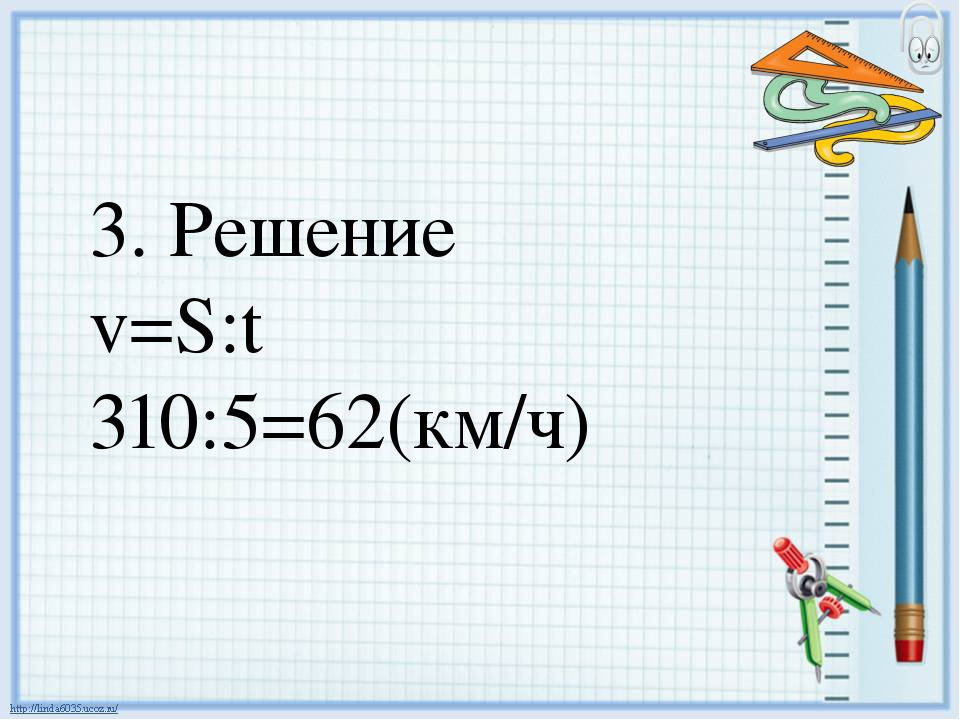 3. Решение v=S:t 310:5=62(км/ч)