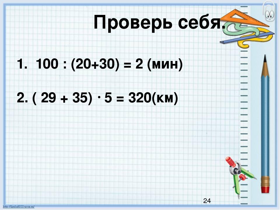 Проверь себя. 1. 100 : (20+30) = 2 (мин) 2. ( 29 + 35)  5 = 320(км)