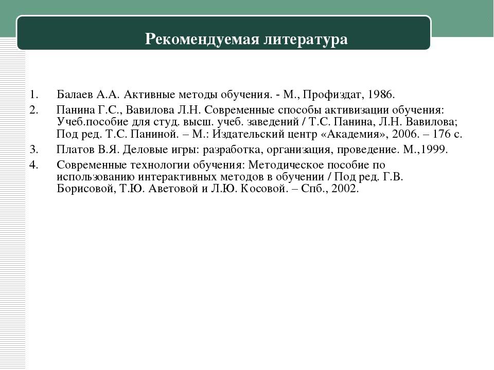 Рекомендуемая литература Балаев А.А. Активные методы обучения. - М., Профизда...