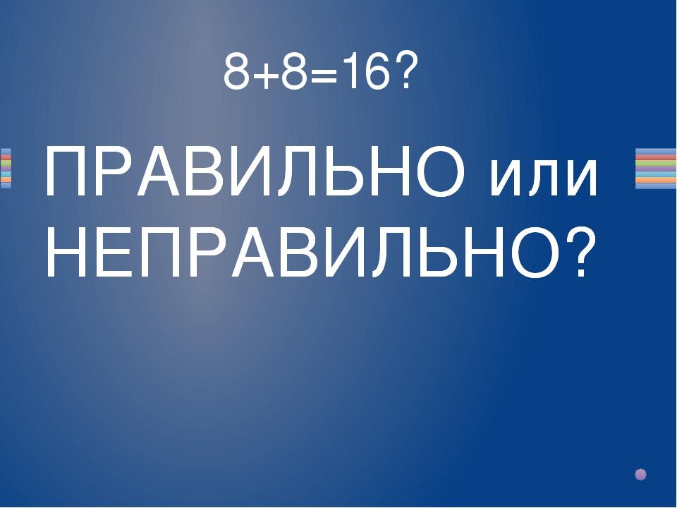 8+8=16? Вопрос ПРАВИЛЬНО или НЕПРАВИЛЬНО? ПРАВИЛЬНО или НЕПРАВИЛЬНО?
