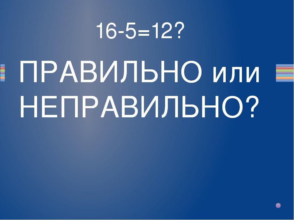 16-5=12? Вопрос ПРАВИЛЬНО или НЕПРАВИЛЬНО? ПРАВИЛЬНО или НЕПРАВИЛЬНО?