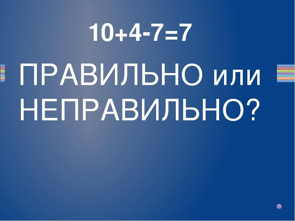10+4-7=7 Вопрос ПРАВИЛЬНО или НЕПРАВИЛЬНО? ПРАВИЛЬНО или НЕПРАВИЛЬНО?