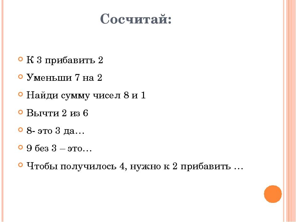 Сосчитай: К 3 прибавить 2 Уменьши 7 на 2 Найди сумму чисел 8 и 1 Вычти 2 из 6...