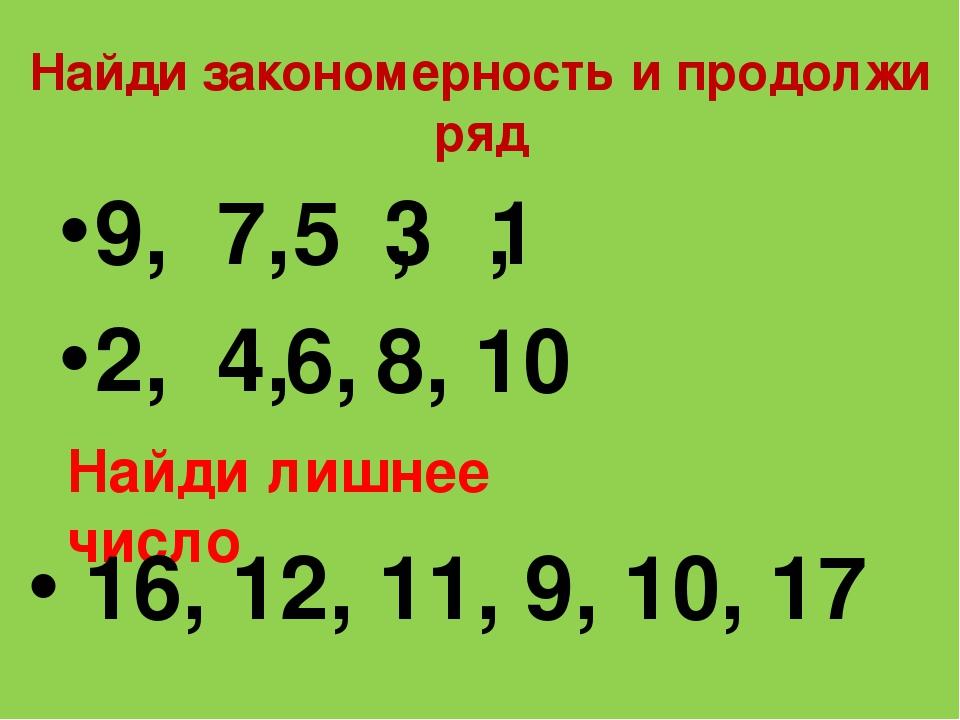 Найди закономерность и продолжи ряд 9, 7, , , 2, 4, 5 3 1 6, 8, 10 Найди лишн...