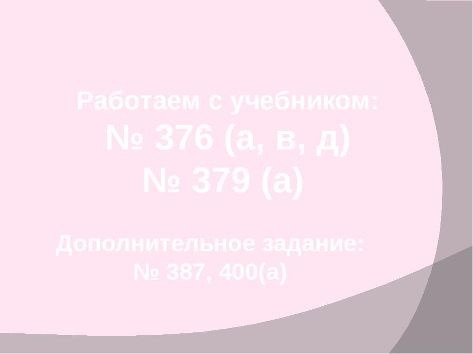 Работаем с учебником: № 376 (а, в, д) № 379 (а) Дополнительное задание: № 387...