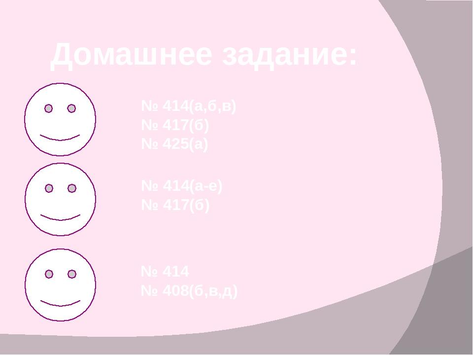 Домашнее задание: № 414(а,б,в) № 417(б) № 425(а) № 414(а-е) № 417(б) № 414 №...