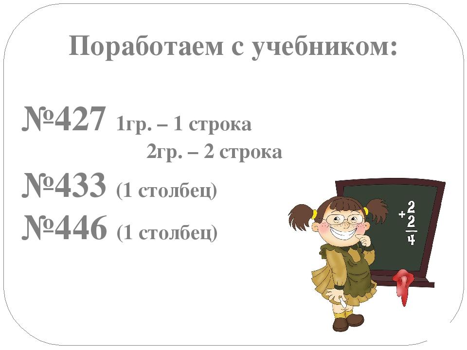 Поработаем с учебником: №427 1гр. – 1 строка 2гр. – 2 строка №433 (1 столбец)...