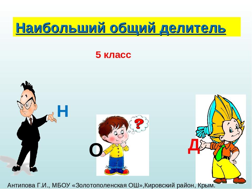 Наибольший общий делитель Н О Д 5 класс Антипова Г.И., МБОУ «Золотополенская...