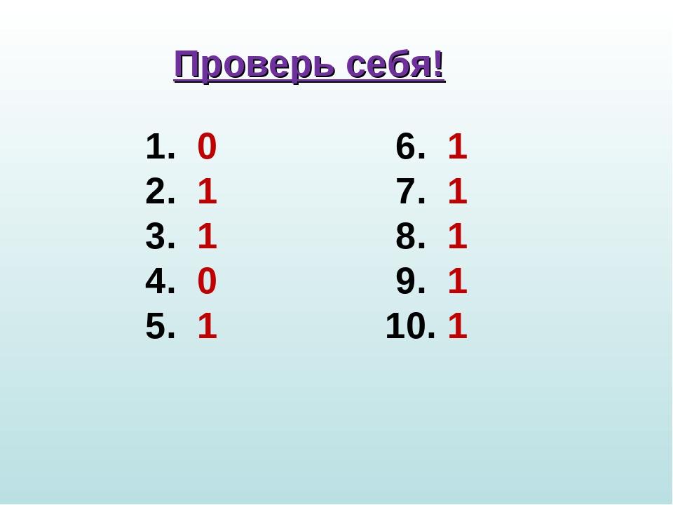 Проверь себя! 1. 0 6. 1 2. 1 7. 1 3. 1 8. 1 4. 0 9. 1 5. 1 10. 1