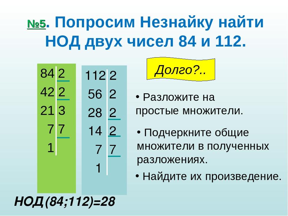 №5. Попросим Незнайку найти НОД двух чисел 84 и 112. 84 2 42 2 21 3 7 7 1 112...