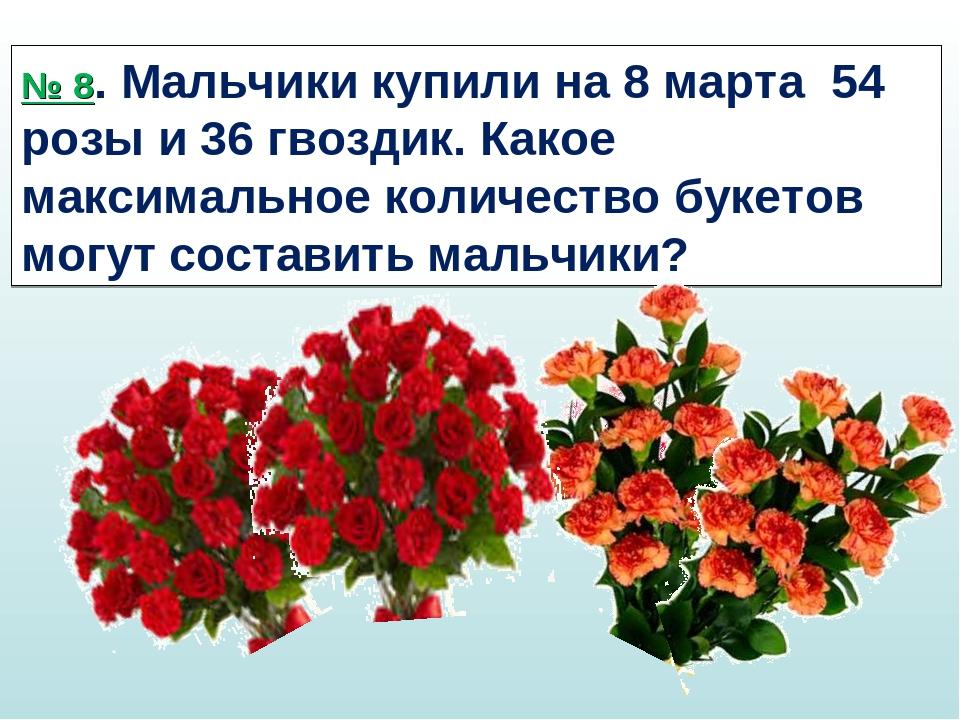 № 8. Мальчики купили на 8 марта 54 розы и 36 гвоздик. Какое максимальное коли...