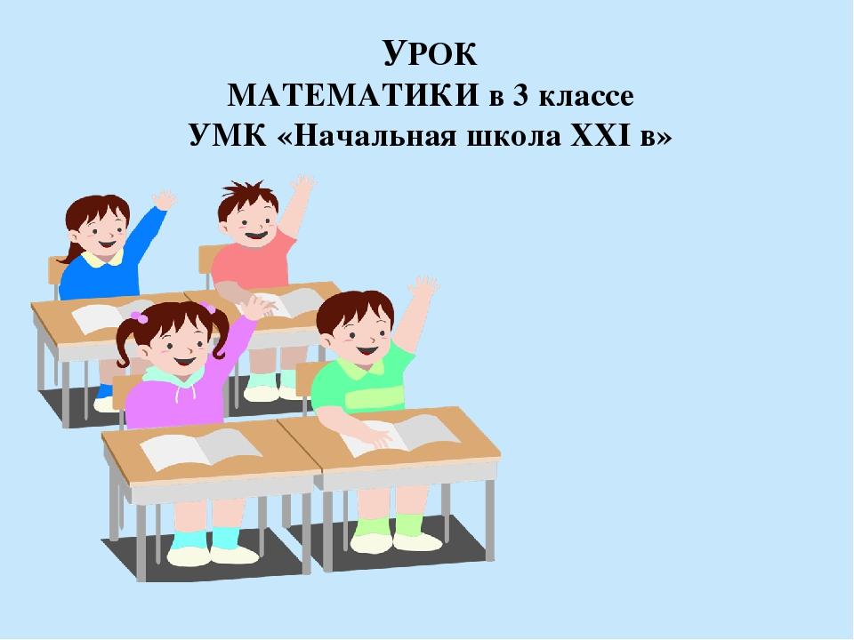 УРОК МАТЕМАТИКИ в 3 классе УМК «Начальная школа XXI в»