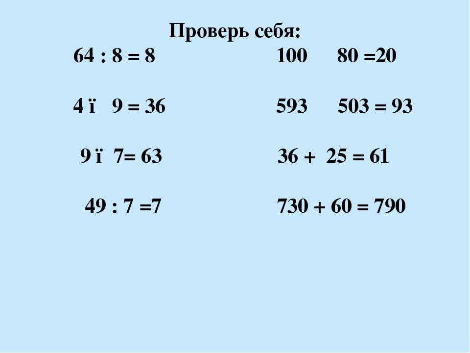 Проверь себя: 64 : 8 = 8 100 ▬ 80 =20 4 ● 9 = 36 593 ▬ 503 = 93 9 ●7= 63 36 +...