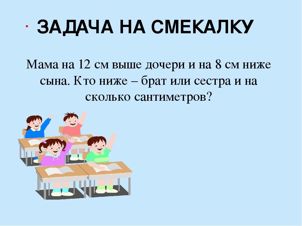 Мама на 12 см выше дочери и на 8 см ниже сына. Кто ниже – брат или сестра и н...