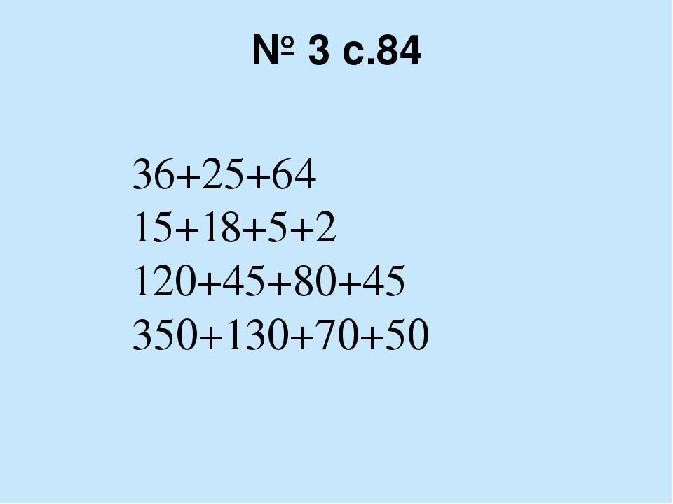 № 3 с.84 36+25+64 15+18+5+2 120+45+80+45 350+130+70+50