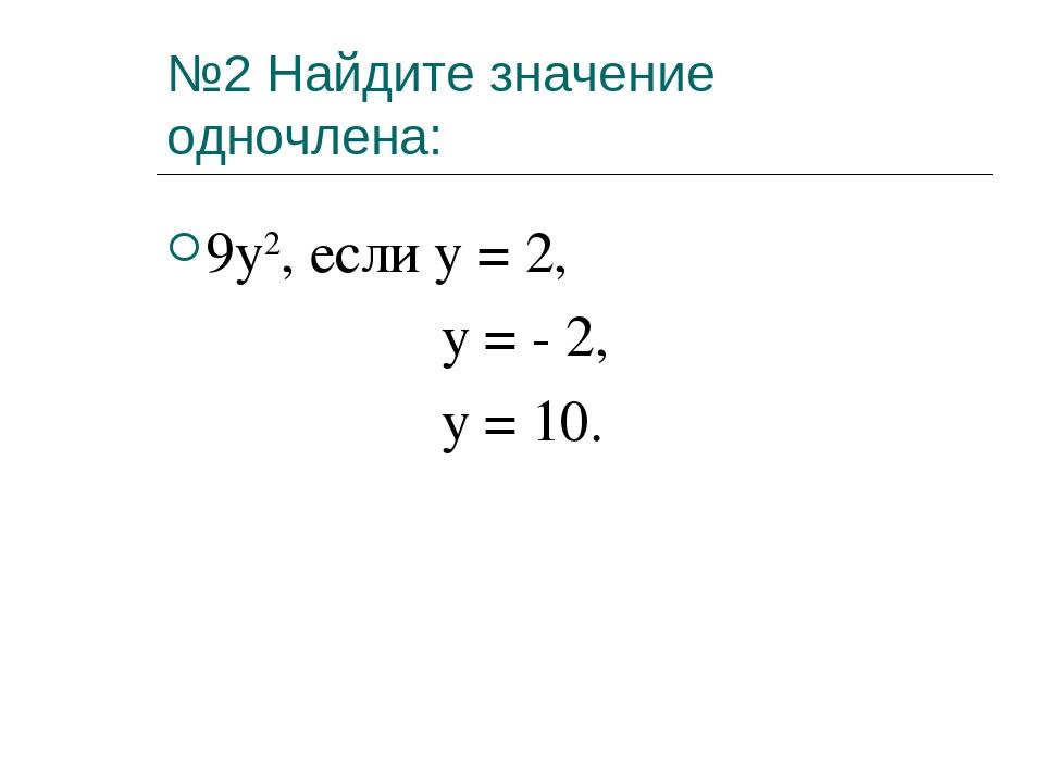№2 Найдите значение одночлена: 9y2, если y = 2, y = - 2, y = 10.
