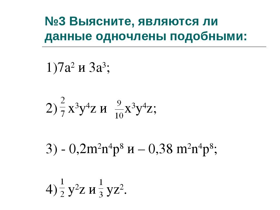 №3 Выясните, являются ли данные одночлены подобными: 1)7а2 и 3а3; 2) x3y4z и...