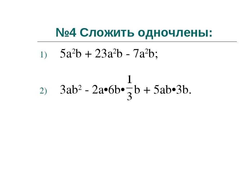 №4 Сложить одночлены: 5а2b + 23a2b - 7a2b; 3аb2 - 2a•6b• b + 5аb•3b.