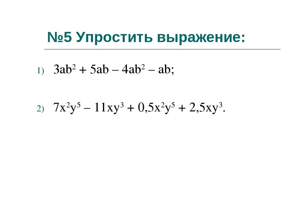 №5 Упростить выражение: 3ab2 + 5ab – 4ab2 – ab; 7x2y5 – 11xy3 + 0,5x2y5 + 2,5...