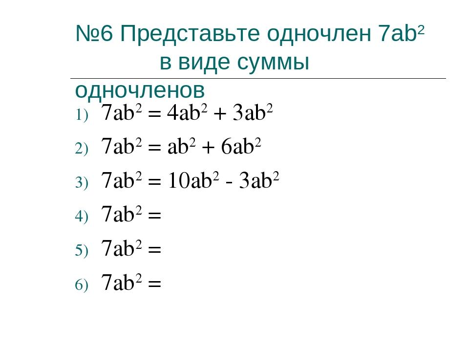 №6 Представьте одночлен 7ab2 в виде суммы одночленов 7ab2 = 4ab2 + 3ab2 7ab2...