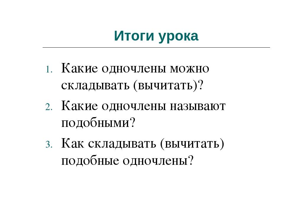 Итоги урока Какие одночлены можно складывать (вычитать)? Какие одночлены назы...